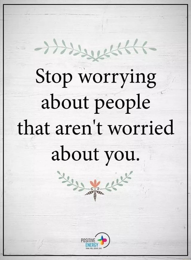Stop worrying about people that aren't worried about you memes