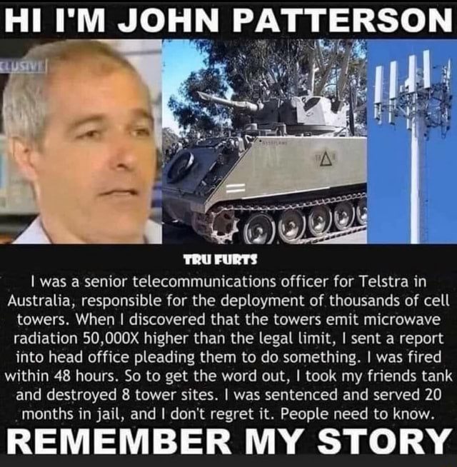 HI I'M JOHN I was a senior telecommunications officer for Telstra in Australia, responsible for the deployment of thousands of cell towers. When I discovered that the towers emit microwave radiation 50,000X higher than the legal limit, I sent a report into head office pleading them to do something. I was fired within 48 hours. So to get the word out, I took my friends tank and destroyed 8 tower sites. I was sentenced and served 20 months in jail, and I do not regret it. People need to know. REMEMBER MY STORY memes