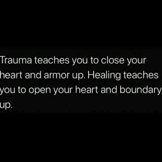 Trauma teaches you to close your heart and armor up. Healing teaches you to open your heart and boundary up meme