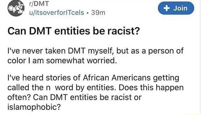 DMT ufitsoverforlTcels Can DMT entities be racist I've never taken DMT myself, but as a person of color I am somewhat worried. I've heard stories of African Americans getting called the n word by entities. Does this happen often Can DMT entities be racist or islamophobic memes