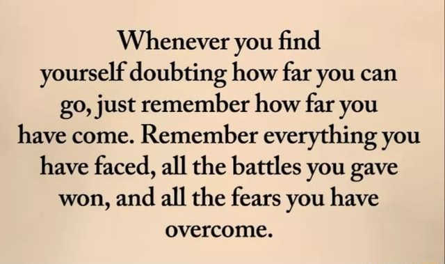 Whenever you find yourself doubting how far you can go, just remember how far you have come. Remember everything you have faced, all the battles you gave won, and all the fears you have overcome meme