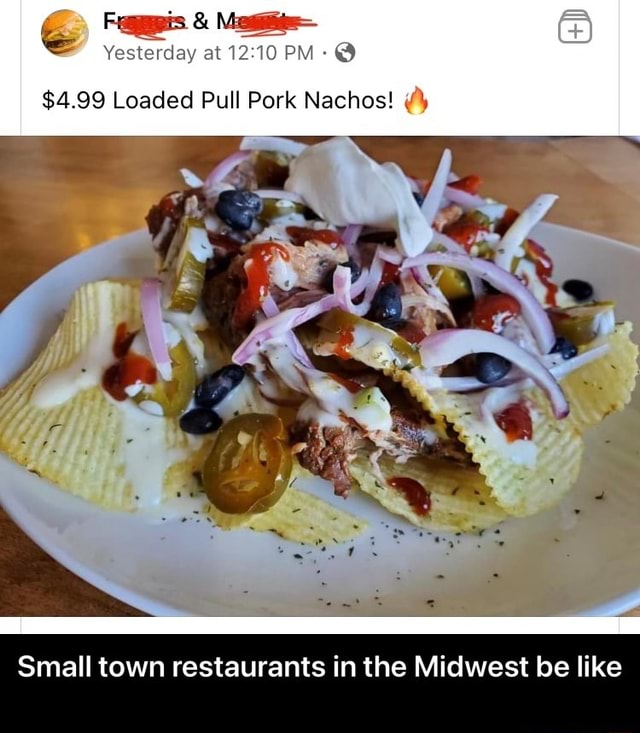 Fr and Mz Yesterday at PM $4.99 Loaded Pull Pork Nachos Small town restaurants in the Midwest be like Small town restaurants in the Midwest be like meme