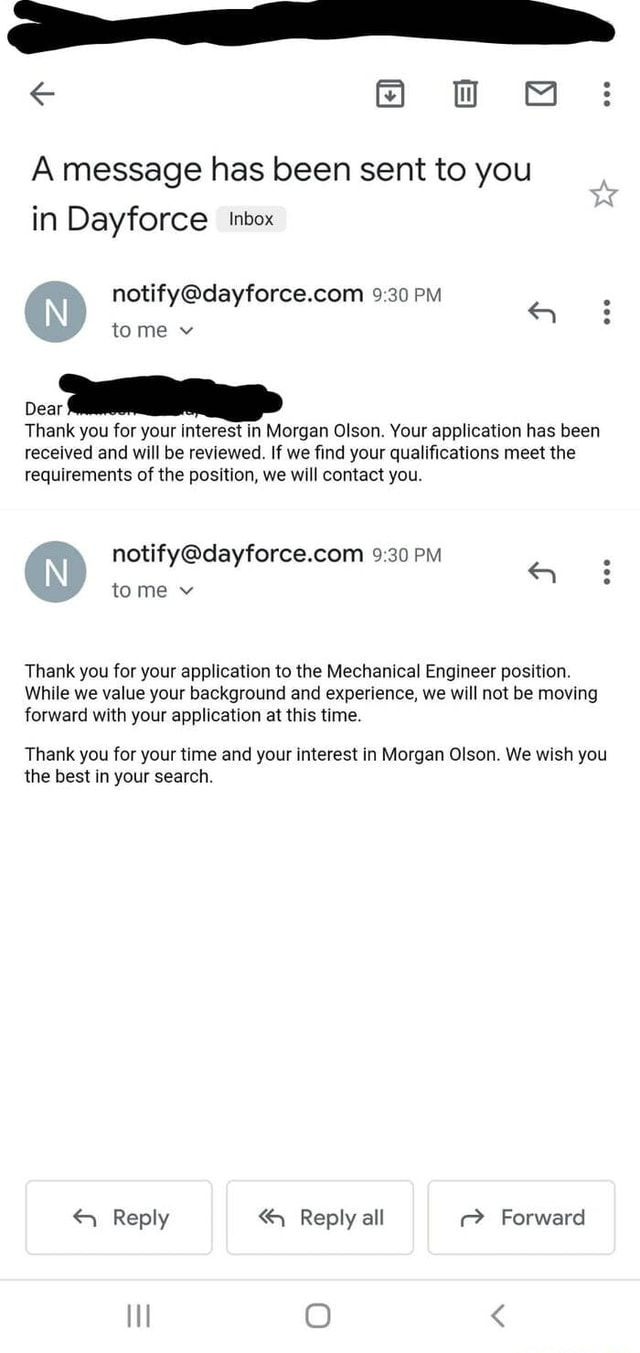 A message has been sent to you in Dayforce tnbox PM tome v Dear Thank you for your interest in Morgan Olson. Your application has been received and will be reviewed. If we find your qualifications meet the requirements of the position, we will contact you. PM tome v Thank you for your application to the Mechanical Engineer position. While we value your background and experience, we will not be moving forward with your application at this time. Thank you for your time and your interest in Morgan Olson. We wish you the best in your search. Reply Reply all Forward O meme