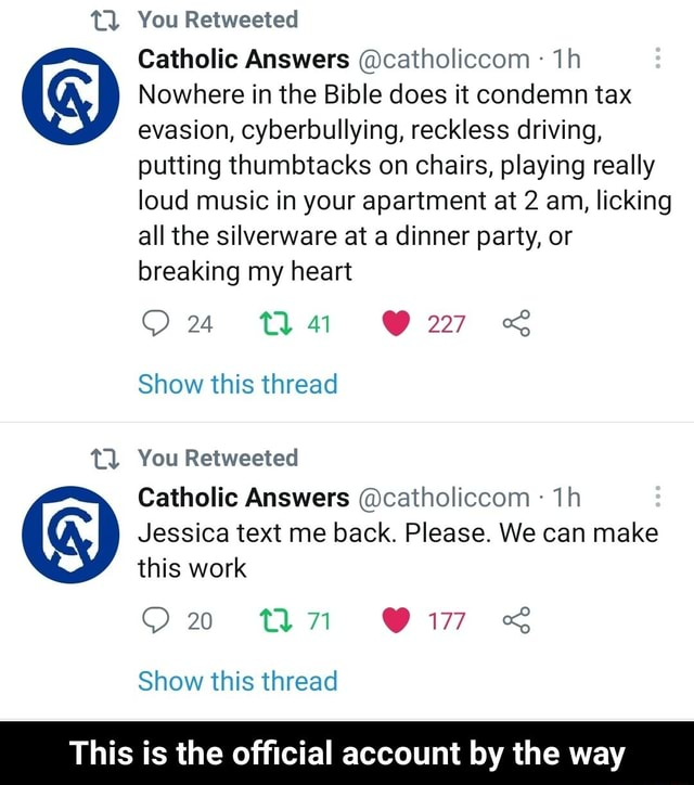 Tl You Retweeted Catholic Answers catholiccom Nowhere in the Bible does it condemn tax evasion, cyberbullying, reckless driving, putting thumbtacks on chairs, playing really loud music in your apartment at 2 am, licking all the silverware at a dinner party, or breaking my heart 2277 Show this thread Tl You Retweeted Catholic Answers catholiccom Jessica text me back. Please. We can make this work tan Show this thread This is the official account by the way  This is the official account by the way memes