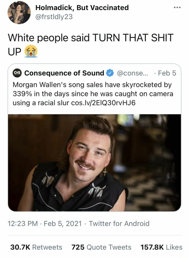 Frstldly23 White people said TURN THAT SHIT UP Consequence of Sound conse  Feb 5 Morgan Wallen's song sales have skyrocketed by 339% in the days since he was caught on camera using a racial slur PM Feb 5, 2021  Twitter for Android memes