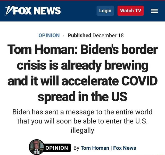 VFOX NEWS Login OPINION Published December 18 Tom Homan Biden's border crisis is already brewing and it will accelerate COVID spread in the US Biden has sent a message to the entire world that you will soon be able to enter the U.S. illegally am I By Tom Homan I Fox News memes