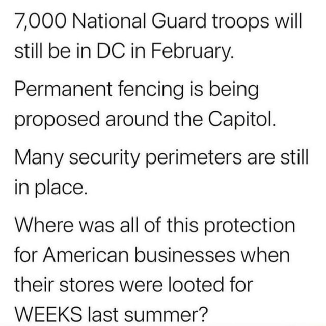 7,000 National Guard troops will still be in DC in February. Permanent fencing is being proposed around the Capitol. Many security perimeters are still in place. Where was all of this protection for American businesses when their stores were looted for WEEKS last summer memes