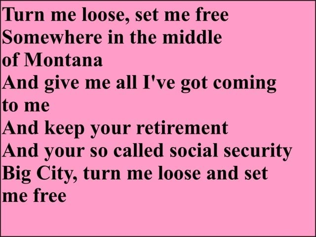 Turn me loose, set me free Somewhere in the middle of Montana And give me all I've got coming to me And keep your retirement And your so called social security Big City, turn me loose and set me free memes