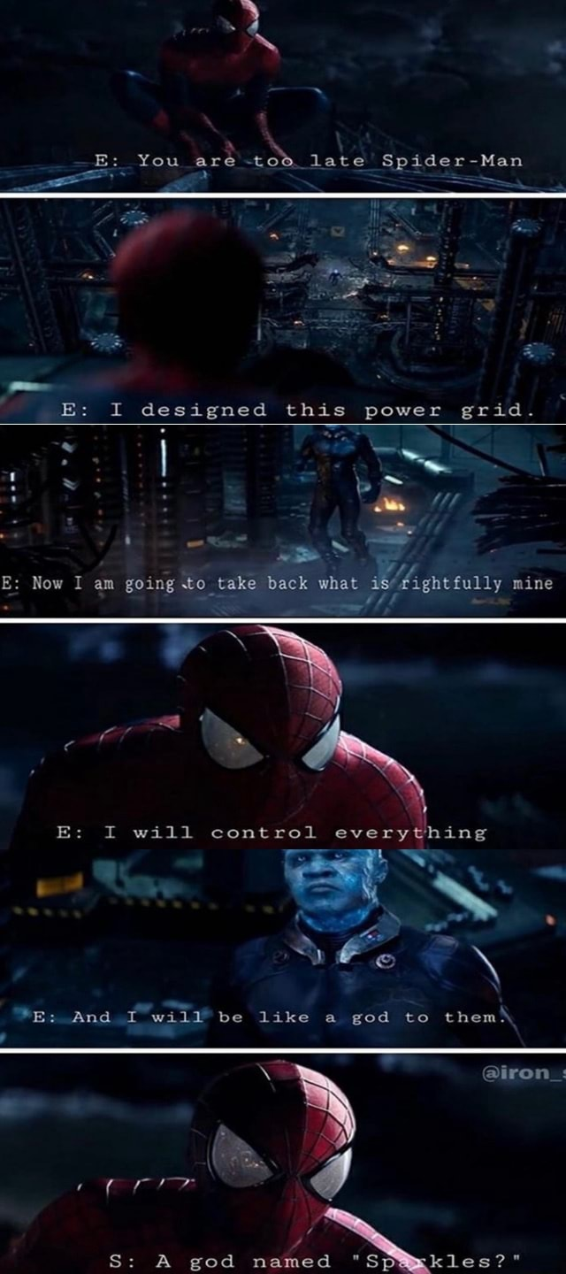 E You are late Spider Man E I designed this power grid. E Now I am going to take back what mine E I wall control everything E And I w411 be like a ged to them iron  S A god named S meme
