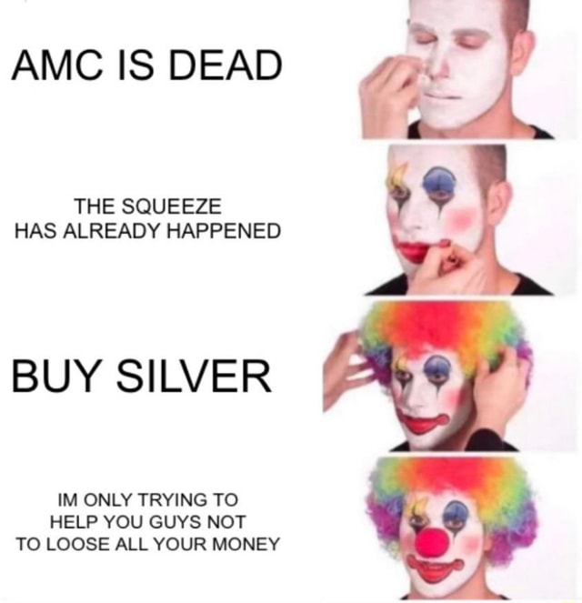 AMC IS DEAD THE SQUEEZE HAS ALREADY HAPPENED BUY SILVER IM ONLY TRYING TO HELP YOU GUYS NOT TO LOOSE ALL YOUR MONEY memes