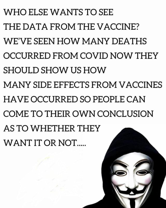 WHO ELSE WANTS TO SEE THE DATA FROM THE VACCINE WE'VE SEEN HOW MANY DEATHS OCCURRED FROM COVID NOW THEY SHOULD SHOW US HOW MANY SIDE EFFECTS FROM VACCINES HAVE OCCURRED SO PEOPLE CAN COME TO THEIR OWN CONCLUSION AS TO WHETHER THEY WANT IT OR NOT memes