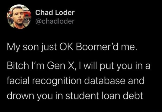 Chad Loder chadloder My son just OK Boomer'd me. Bitch I'm Gen X, I will put you in a facial recognition database and drown you in student loan debt meme