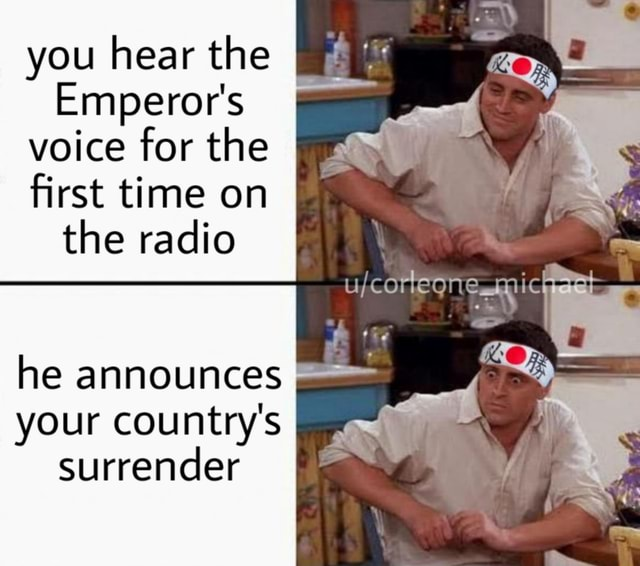 You hear the Emperor's voice for the first time on I the radio he announces your country's surrender memes