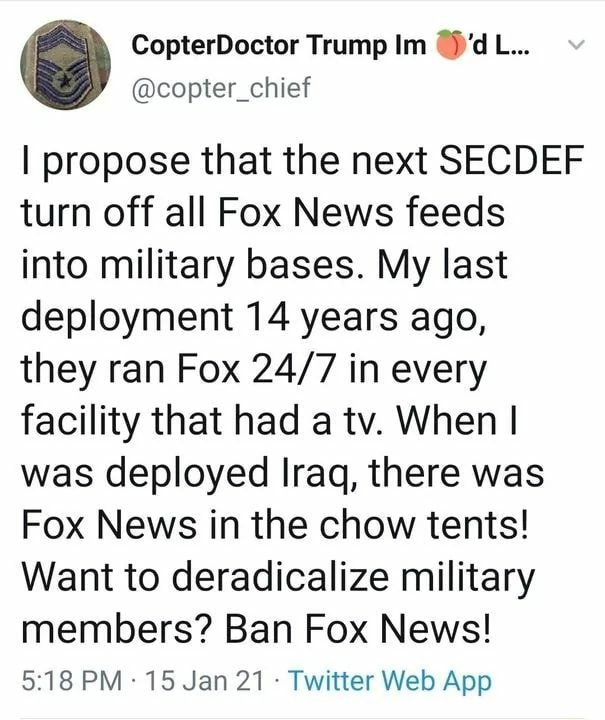 Trump I propose that the next SECDEF turn off all Fox News feeds into military bases. My last deployment 14 years ago, they ran Fox in every facility that had a tv. When I was deployed Iraq, there was Fox News in the chow tents Want to deradicalize military members Ban Fox News memes