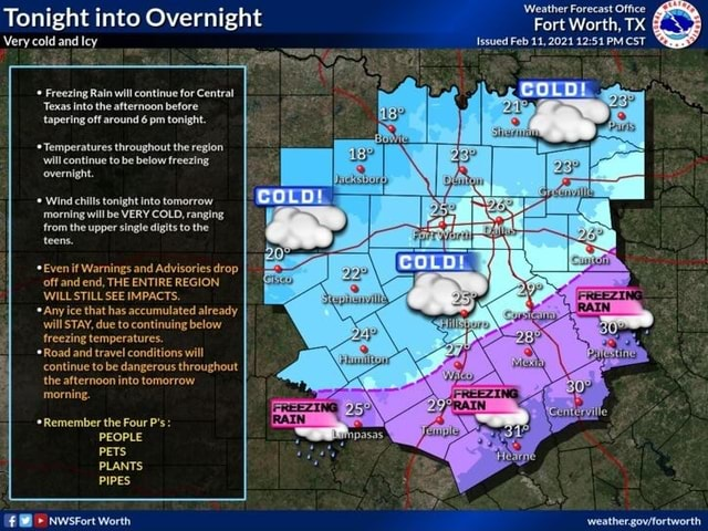 Weather Forecast Office Tonight into Overnight Fort Worth, TX Very cold and Icy Issued Feb 11,2021 PM CST Freezing Rain will continue for Central Texas into the afternoon before tapering off around 6 pm tonight. *Temperatures throughout the region will continue to be below freezing overnight. Wind chills tonight into tomorrow COLD, ranging morning will be VERY COLD, ranging from the upper single digits to the teens. *Even off if and Warnings THE and Advisories drop off and end, THE ENTIRE REGION WILL STILL SEE IMPACTS, *Any ice that has accumulated already will STAY, due to continuing below freezing temperatures. *Road and travel conditions will continue to be dangerous throughout the afternoon into tomorrow morning. *Remember the Four P's PEOPLE PETS PLANTS PIPES memes