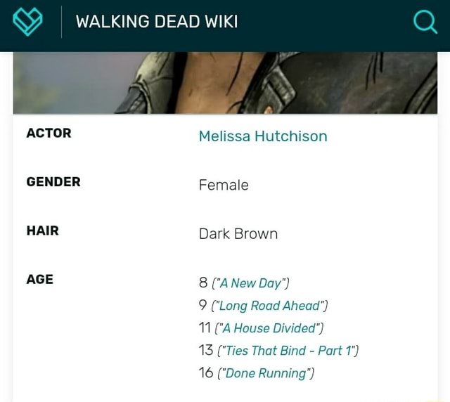 WALKING DEAD WIKI ACTOR GENDER HAIR AGE Melissa Hutchison Female Dark Brown 8  A New Day  9 'Long Road Ahead  11  A House Divided  13  Ties That Bind  Part 1  16  Done Running memes
