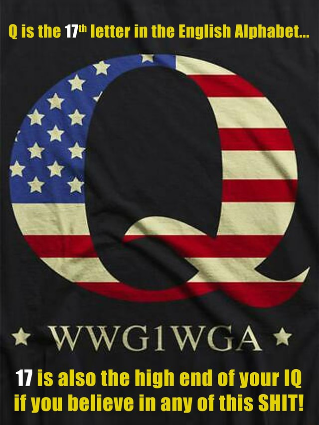 Q is the 17 letter in the English Alphabet * WWGIWGA * 17 is also the high end of your 10 if you believe in any of this SHIT meme
