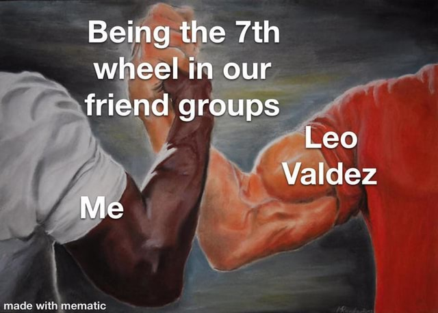 Being the wheel in our friend groups Leo Valdez Me memes