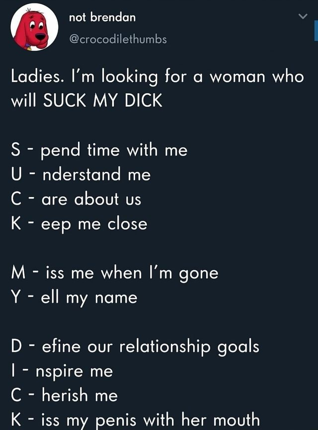 Not brendan crocodilethumbs Ladies. I'm looking for a woman who will SUCK MY DICK S  pend time with me U  nderstand me C  are about us K  eep me close M  iss me when I'm gone Y  ell my name D  efine our relationship goals I  nspire me C  herish me K  iss my penis with her mouth memes