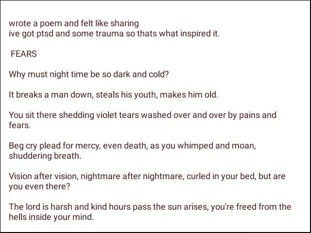 Wrote a poem and felt like sharing ive got ptsd and some trauma so thats what inspired it. FEARS Why must night time be so dark and cold It breaks a man down, steals his youth, makes him old. You sit there shedding violet tears washed over and over by pains and fears. Beg cry plead for mercy, even death, as you whimped and moan, shuddering breath. Vision after vision, nightmare after nightmare, curled in your bed, but are you even there The lord is harsh and kind hours pass the sun arises, you're freed from the hells inside your mind memes
