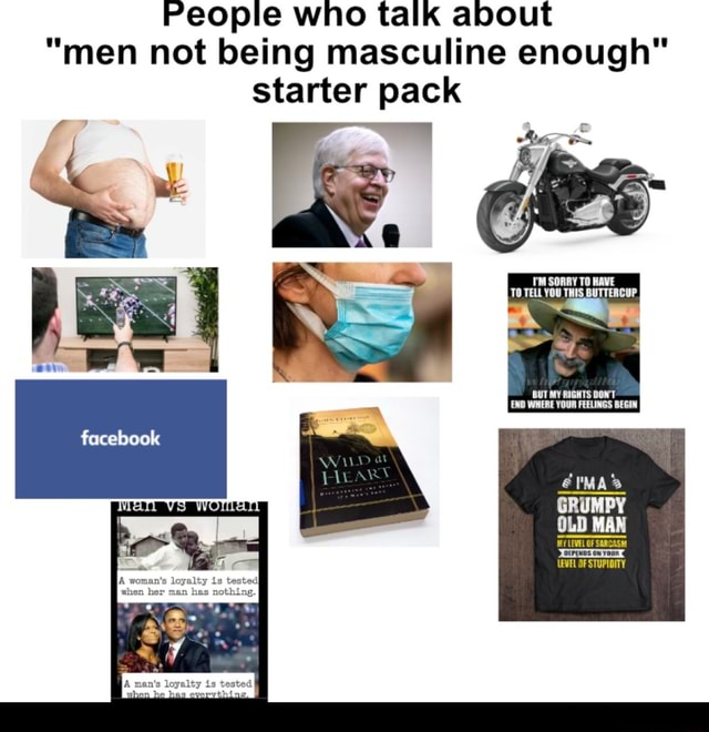 People who talk about men not being masculine enough starter pack SORRY TO HAVE TO TELL YOU THIS BUTTERCUP BUT MY RIGHTS DONT END WHERE YOUR FEELINGS BEGIN GRUMPY OLD MAN OF iEvEL OF STUPIDITY memes