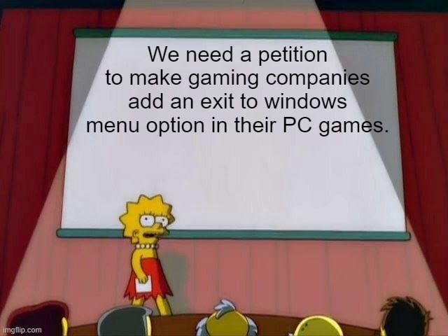 We need a petition to make gaming compan add an exit to windows menu option in their PC game meme