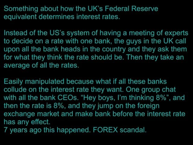 Something about how the UK's Federal Reserve equivalent determines interest rates. Instead of the US's system of having a meeting of experts to decide on a rate with one bank, the guys in the UK call upon all the bank heads in the country and they ask them for what they think the rate should be. Then they take an average of all the rates. Easily manipulated because what if all these banks collude on the interest rate they want. One group chat with all the bank CEOs. Hey boys, I'm thinking 8% , and then the rate is 8%, and they jump on the foreign exchange market and make bank before the interest rate has any effect. 7 years ago this happened. FOREX scandal meme