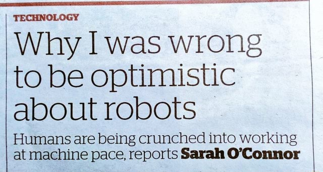 TECHNOLOGY Why I was wrong to be optimistic about robots Humans are being crunched into working at machine pace, reports Sarah O'Connor memes