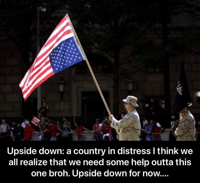 Upside down a country in distress I think we all realize that we need some help outta this one broh. Upside down for now  Upside down a country in distress I think we all realize that we need some help outta this one broh. Upside down for now memes