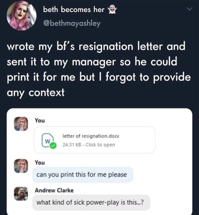 Beth becomes her bethmayashley wrote my bf's resignation letter and sent it to my manager so he could print it for me but I forgot to provide any context You letter of resignation.doc KB to can you print this for me please You Andrew Clarke what kind of sick power play is this memes