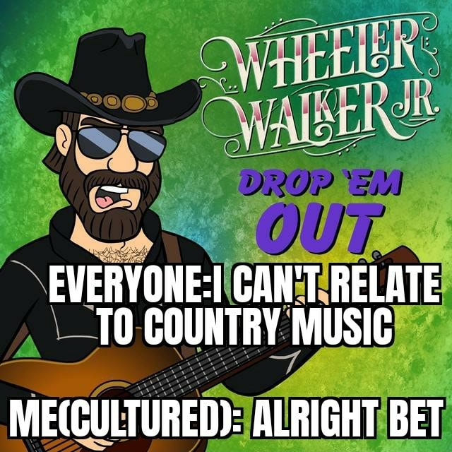 CAN'T RELATE TO COUNTRY MUSIC ALRIGHT BET memes