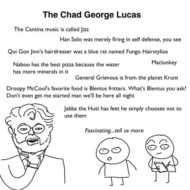 The Chad George Lucas The Cantina music is called Jizz Han Solo was merely firing in self defense, you see Qui Gon finn's hairdresser was a blue rat named Fungo Hairstylios Naboo has the best pizza because the water Maclunkey has more minerals in it General Grievous is from the planet Krunt Droopy McCool's favorite food is Blentus fritters. What's Blentus you ask Do not even get me started man we'll be here all night use them FA Jabba the Hutt has feet he simply chooses not to Fascinating tell us more meme