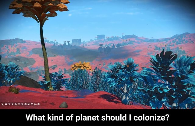 What kind of planet should I colonize  What kind of planet should I colonize memes
