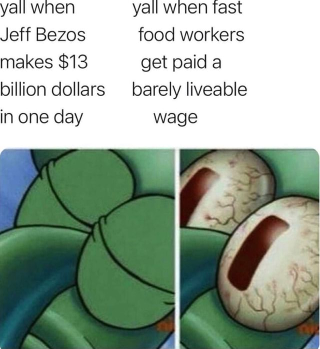 Winen yall Jeff Bezos food workers makes $13 get paid a billion dollars barely liveable in one day wage meme