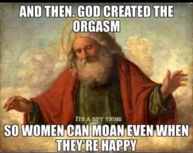 AND THEN. GOD CREATED THE NRGASM WOMEN CON MOGN EVEN WHEN THEY BE HAPPY memes