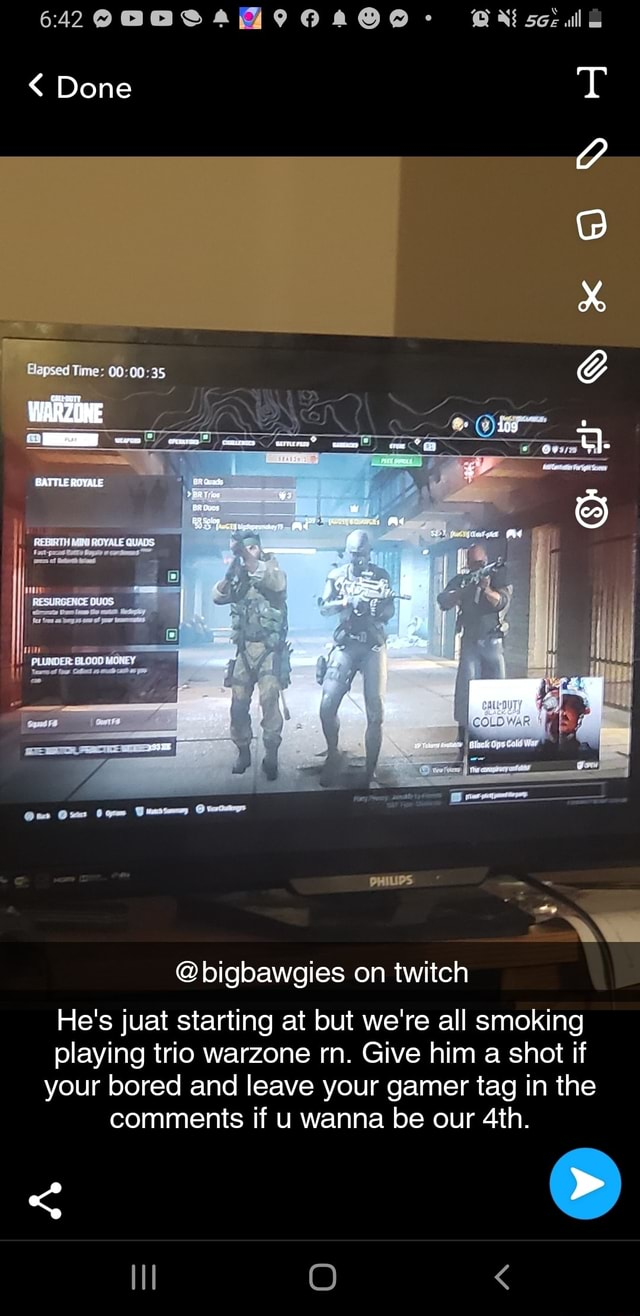 642 see Done 409 BATTLE ROYALE PR er oues aee ma aA Bapsed Time EREL PRALE QULS bigbawgies on twitch He's juat starting at but we're all smoking playing trio warzone rn. Give him a shot if your bored and leave your gamer tag in the comments if u wanna be our meme