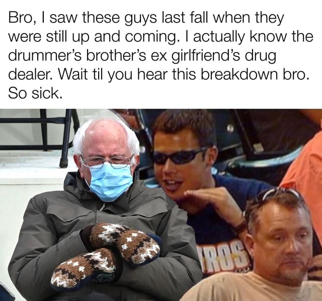 Bro, I saw these guys last fall when they were still up and coming. I actually know the drummer's brother's ex girlfriend's drug dealer. Wait til you hear this breakdown bro. So sick memes