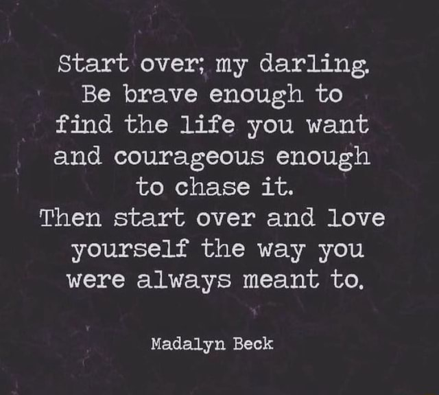 Start over my darling, Be brave enough to find the lite you want and courageous enough to Chase it. Then start over and love yourself the way you were always meant to, Madelyn Beck meme