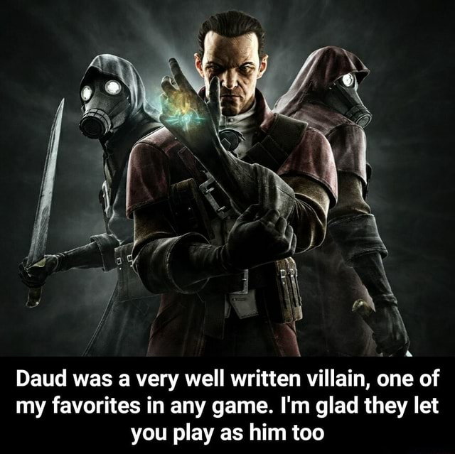 Daud was a very well written villain, one of my favorites in any game. I'm glad they let you play as him too Daud was a very well written villain, one of my favorites in any game. I'm glad they let you play as him too meme