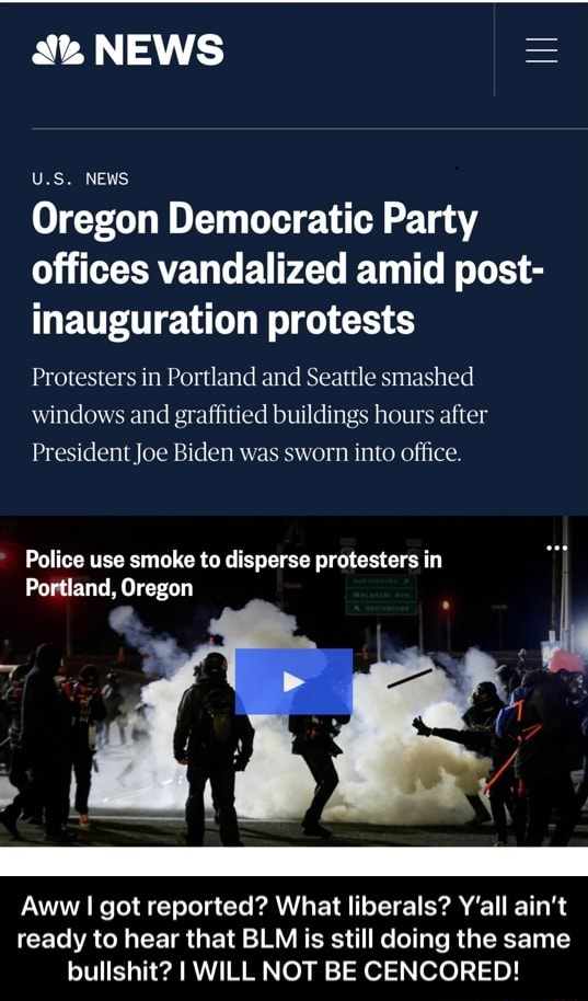 NEWS U.S. NEWS Oregon Democratic Party offices vandalized amid post inauguration protests Protesters in Portland and Seattle smashed windows and graffitied buildings hours after President Joe Biden was sworn into office. Police use smoke to disperse protesters in Portland, Oregon Aww I got reported What liberals Y'all ain't ready to hear that BLM is still doing the same bullshit I WILL NOT BE CENCORED Aww I got reported What liberals Y'all ain't ready to hear that BLM is still doing the same bullshit I WILL NOT BE CENCORED meme