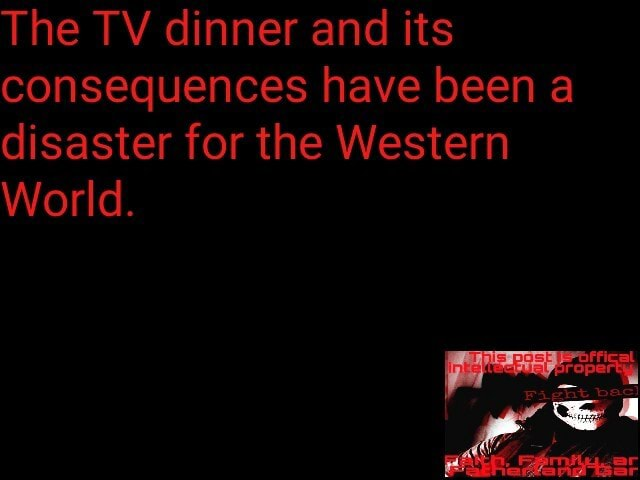 The TV dinner and its consequences have been a disaster for the Western World meme
