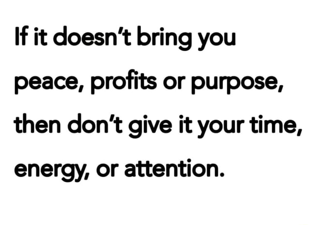 If it doesn't bring you peace, profits or purpose, then do not give it your time, energy, or attention memes