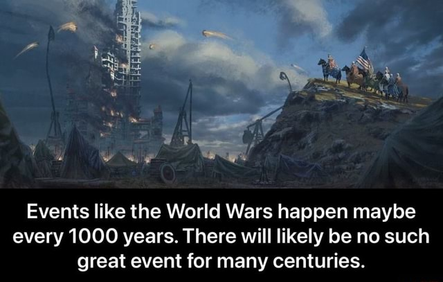 Events like the World Wars happen maybe every 1000 years. There will likely be no such great event for many centuries. Events like the World Wars happen maybe every 1000 years. There will likely be no such great event for many centuries meme