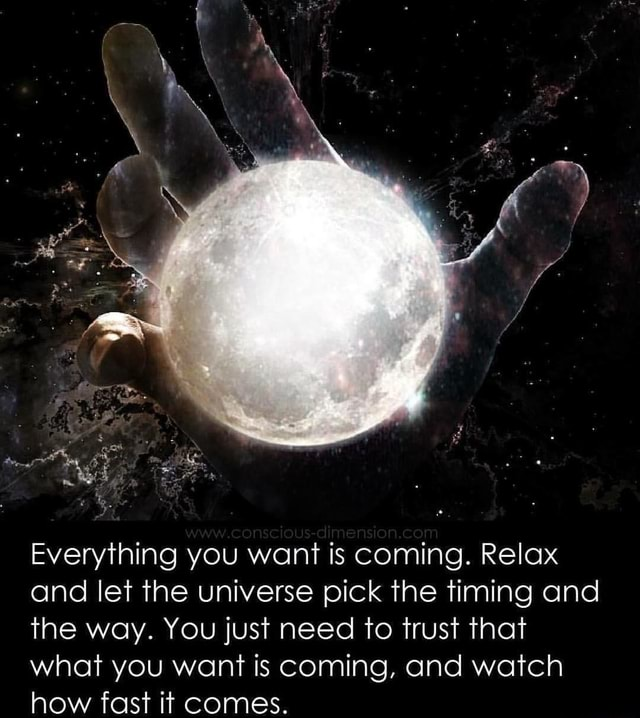 Everything you want is coming. Relax and let the universe pick the timing and the way. You just need to trust that what you want is coming, and watch how fast it comes memes