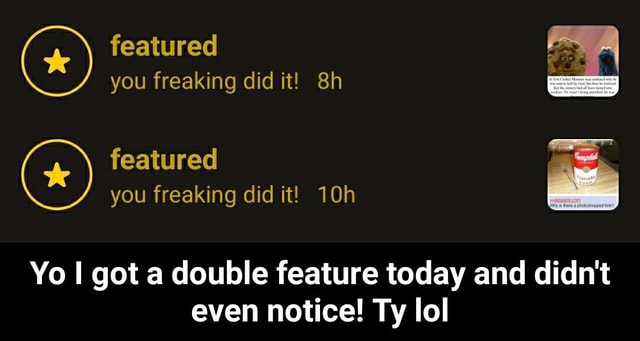 Featured you freaking did it featured you freaking did it Yo got a double feature today and didn't even notice Ty lol Yo I got a double feature today and didn't even notice Ty lol memes