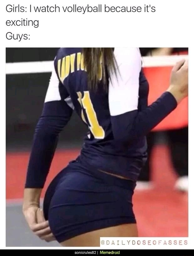 Girls I watch volleyball because it's exciting Guys OAITLYDOSEOF ASSES Memedroid