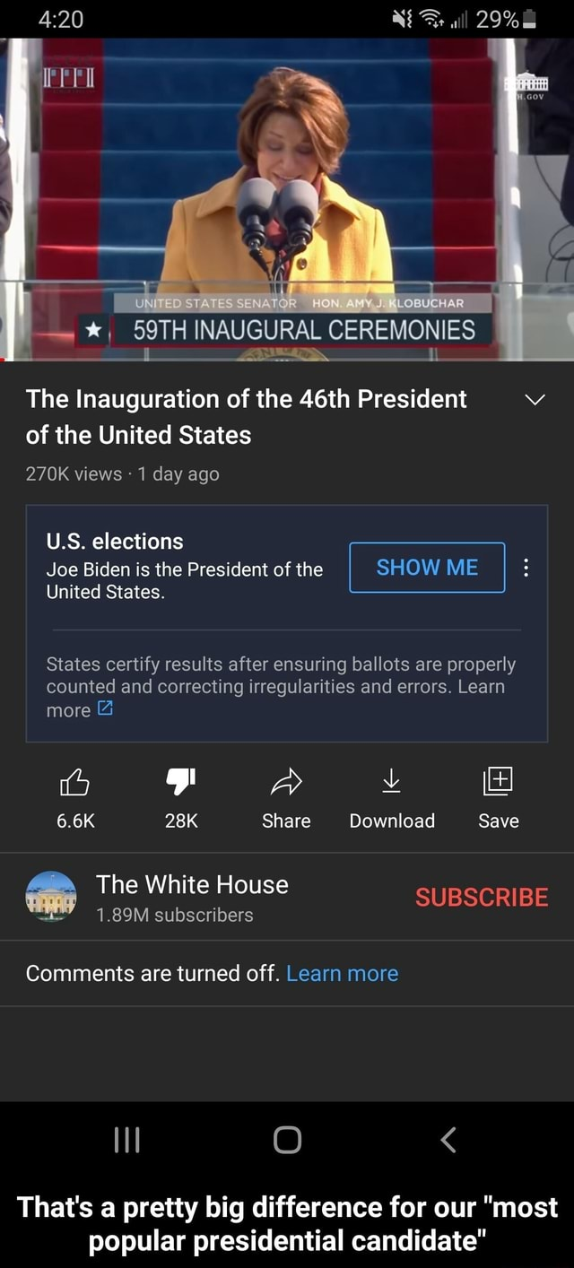 29% Ir EN WO OBUCHAR INAUGURAL CEREMONIES The Inauguration of the 46th President vv of the United States 270K views 1 day ago U.S. elections Joe Biden is the President of the I SHOW ME United States. States certify results after ensuring ballots are properly counted and correcting irregularities and errors. Learn more and BB 6.6K Share Download Save The White House SUBSCRIBE 1.89M subscribers Comments are turned off. Learn more That's pretty big difference for our most popular presidential candidate That's a pretty big difference for our most popular presidential candidate meme