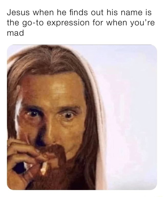 Jesus when he finds out his name is the go to expression for when you're mad meme