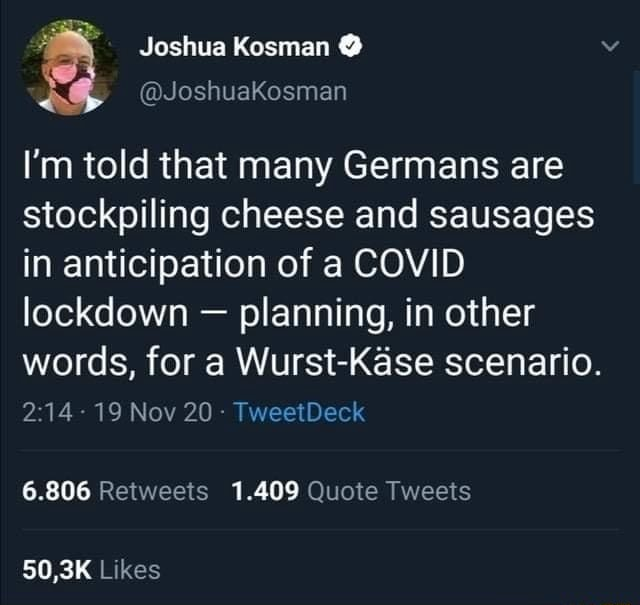 Joshua Kosman JoshuaKosman I'm told that many Germans are stockpiling cheese and sausages in anticipation of a COVID lockdown  planning, in other words, for a Wurst Kase scenario. 19 Nov 20  TweetDeck 6.806 Retweets 1.409 Quote Tweets Likes memes