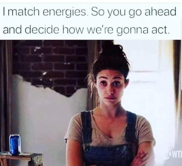 Match energies. So you go ahead and decide how we're gonna act meme